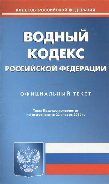 Водный кодекс Российской Федерации. Официальный текст. Текст кодекса приводится по состоянию на 22 января 2015 г.