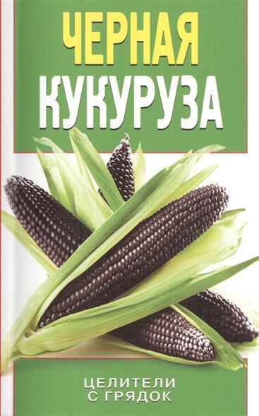 Яковлева О. Черная кукуруза. Целители с грядок дарья нестерова лечимся овощами целители с грядок
