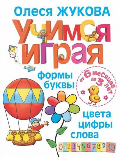 Жукова О. Учимся играя: формы, буквы, цвета, цифры, слова. От 6 месяцев до 3 лет