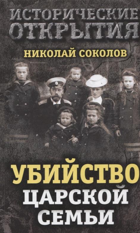 Соколов Н. Убийство царской семьи михаил дитерихс убийство царской семьи и членов романовых на урале