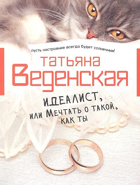 Веденская Т. Идеалист, или Мечтать о такой как ты ISBN: 9785699587575