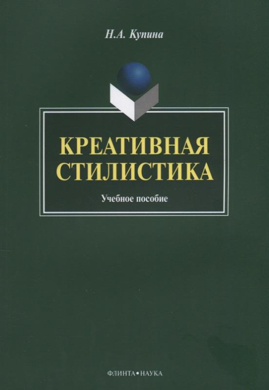 Купина Н. Креативная стилистика. Учебная пособие научно учебная литература