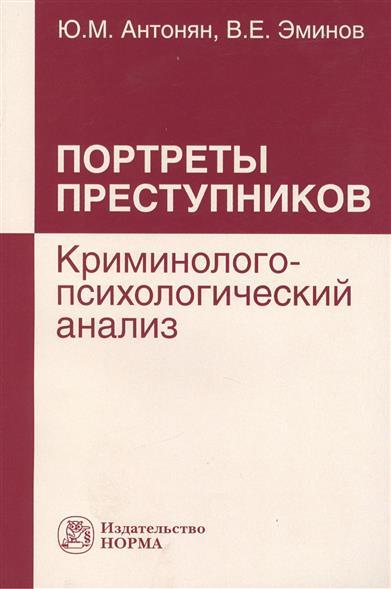 Антонян Ю., Эминов В. Портреты преступников. Криминолого-психологический анализ