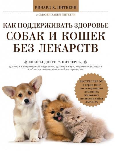 Как поддерживать здоровье собак и кошек без лекарств. Советы доктора Питкерна, доктора ветеринарной медицины, доктора наук, мирового эксперта в области гомеопатической медицины