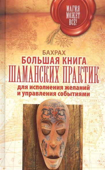 Бахрах Большая книга шаманских практик для исполнения желаний и управления событиями