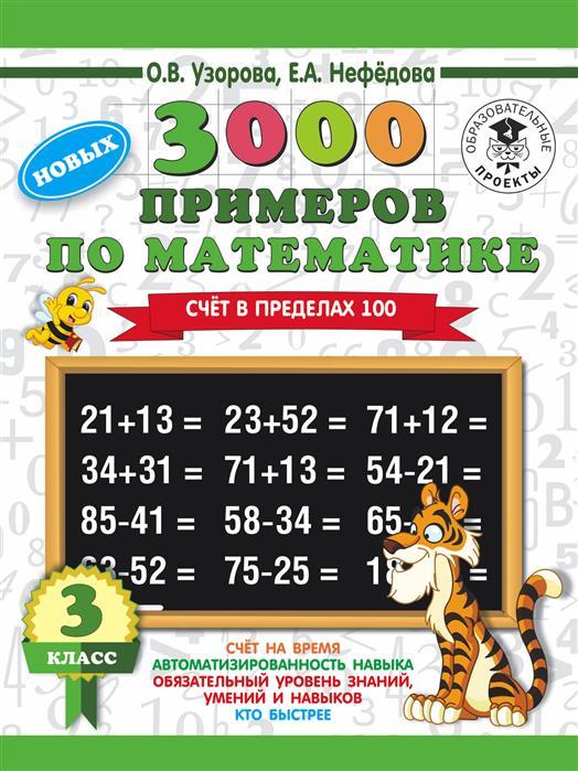 Узорова О., Нефедова Е. 3000 новых примеров по математике. 3 класс. Счет в пределах 100 узорова о нефедова е математика 2 3 классы счет в пределах 100 с переходом через десяток тренинговая тетрадь