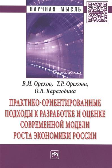 Практико-ориентированные подходы к разработке и оценке современной модели роста экономики России. Монография