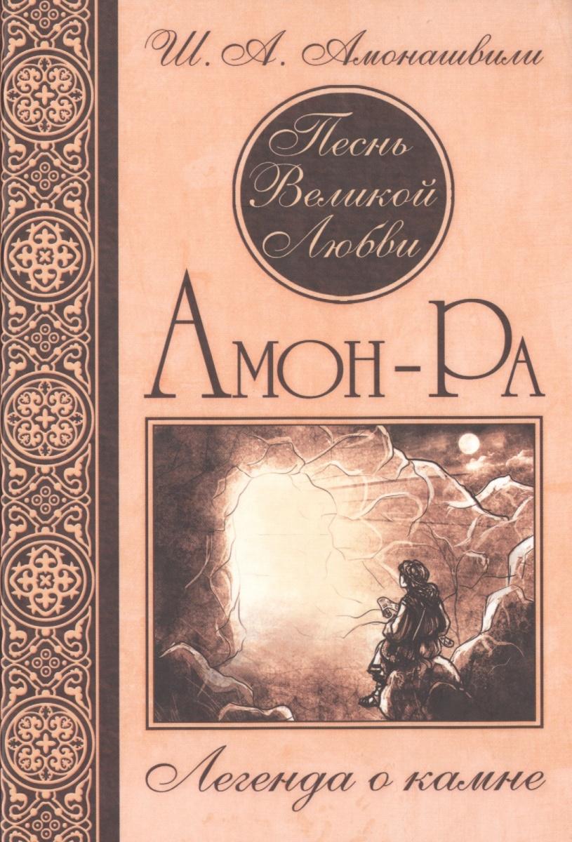 Амонашвили Ш. Песнь Великой Любви. Амон-Ра. Легенда о камне