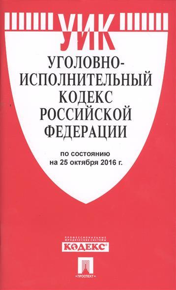 Уголовно-исполнительный кодекс Российской Федерации по состоянию на 25 октября 2016 г.