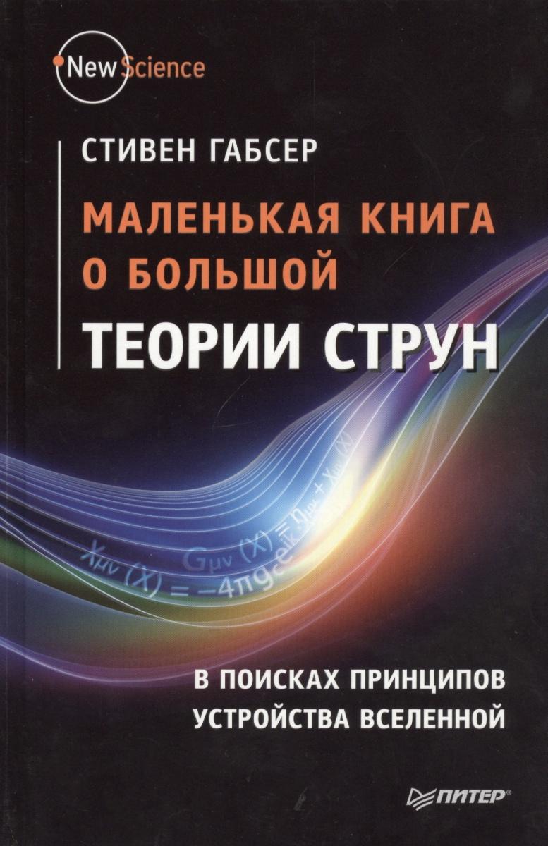 Габсер С. Маленькая книга о большой теории струн. В поисках принципов устройства Вселенной вечность в поисках окончательной теории времени