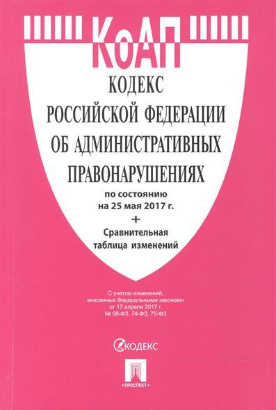 Кодекс Российской Федерации об административных правонарушениях по сост на 25.05.2017 + Сравнительная таблица изменений
