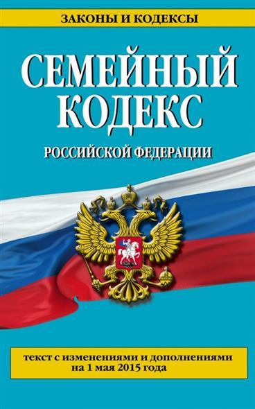 Семейный кодекс Российской Федерации. Текст с изменениями и дополнениями на 1 мая 2015 года