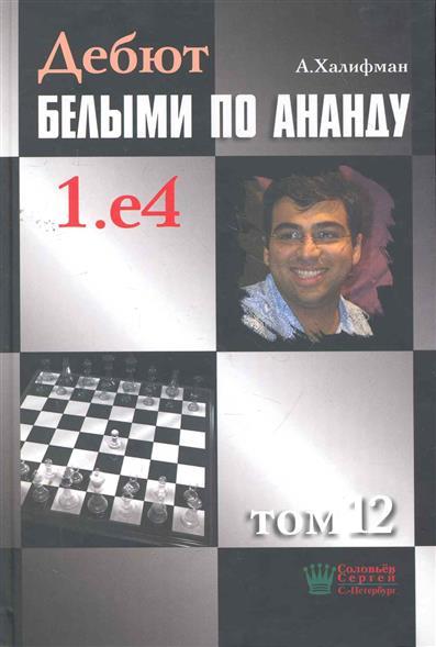 Халифман А. Дебют белыми по Ананду 1.е4 т.12 халифман а в дебют белыми по ананду 1 e4 том 10