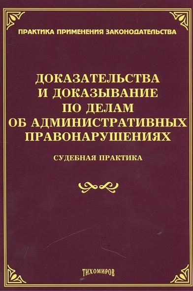 Тихомирова Л. (сост.) Доказательства и доказывание по делам об административных правонарушениях. Судебная практика