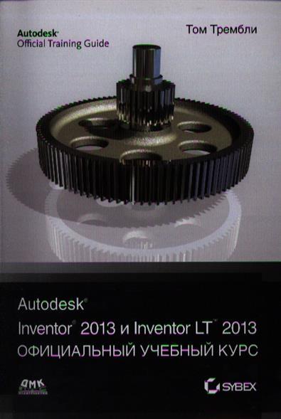 Autodesk® Inventor® 2013 и Autodesk® Inventor® LT 2013. Основы. Официальный учебный курс