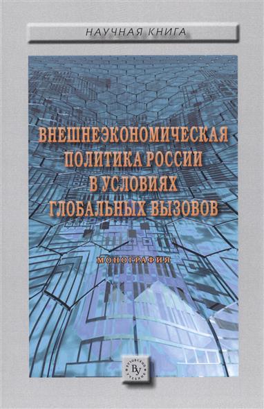 Внешнеэкономическая политика России в условиях глобальных вызовов. Монография