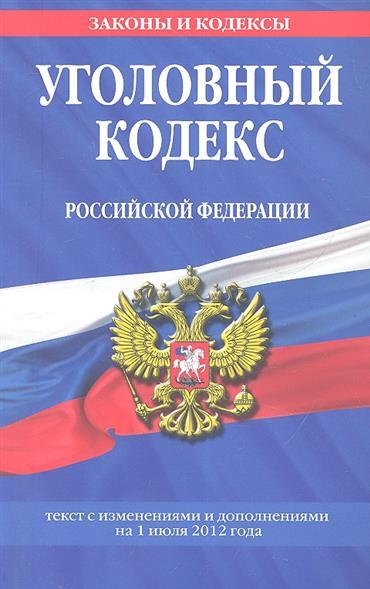 Уголовный кодекс Российской Федерации. Текст с изменениями и дополнениями на 1 июля 2012 года