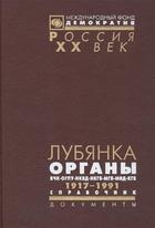 Лубянка. Органы ВЧК-ОГПУ-НКВД-МГБ-МВД-КГБ 1917-1991. Справочник