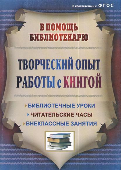 Творческий опыт работы с книгой. Библиотечные уроки, читательские часы, внеклассные занятия. 2-е издание