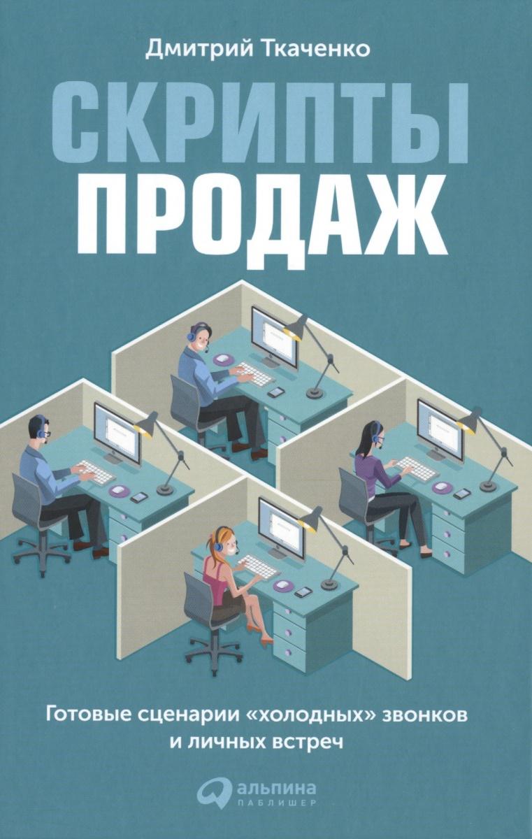 Ткаченко Д. Скрипты продаж. Готовые сценарии холодных звонков и личных встреч