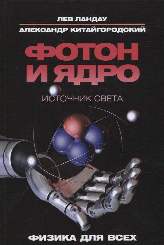 Ландау Л., Китайгородский А. Фотон и ядро. Источник света
