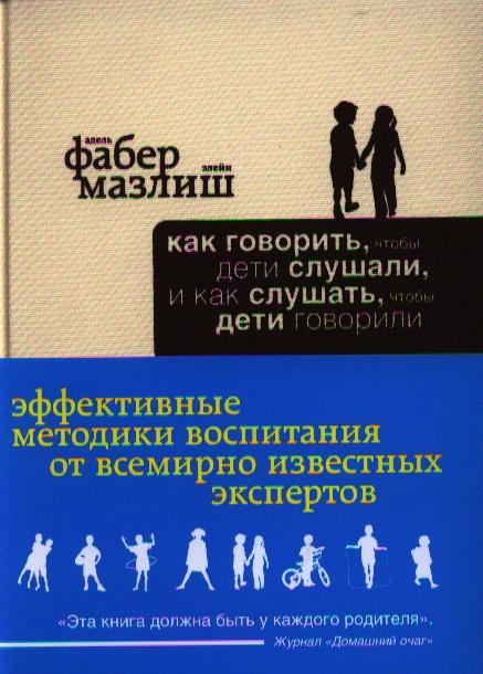 Фабер А., Мазлиш Э. Как говорить, чтобы дети слушали, и как слушать, чтобы дети говорили василькина юлия константиновна как говорить чтобы дети вас услышали или фабер и мазлиш по русски