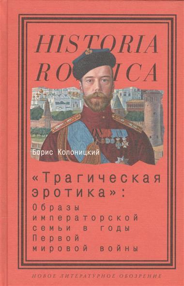 """""""Трагическая эротика"""": образы императорской семьи в годы Первой мировой войны"""