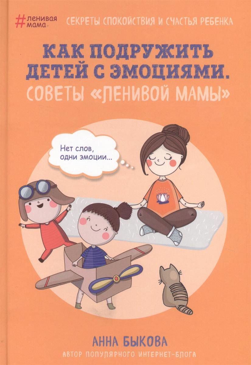 Быкова А. Как подружить детей с эмоциями. Советы ленивой мамы быкова а а большая книга ленивой мамы
