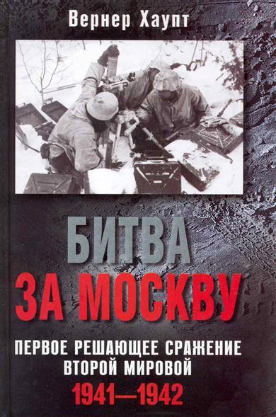 Хаупт В. Битва за Москву Первое решающее сражение Второй мировой 1941-1942 мосунов в битва в тупике погостье 1941 1942