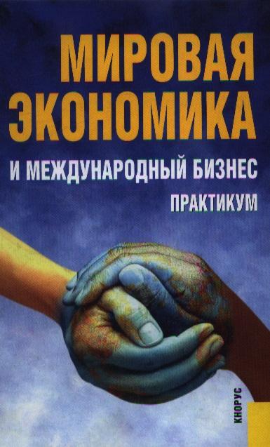 Поляков В. (ред.) Мировая экономика и междунар. бизнес Практикум мировая экономика и международный бизнес практикум