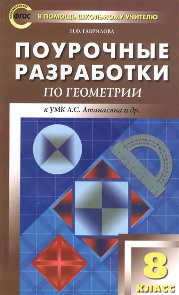 Гаврилова Н. Поурочные разработки по геометрии к УМК Л.С. Атанасяна и др. 8 класс