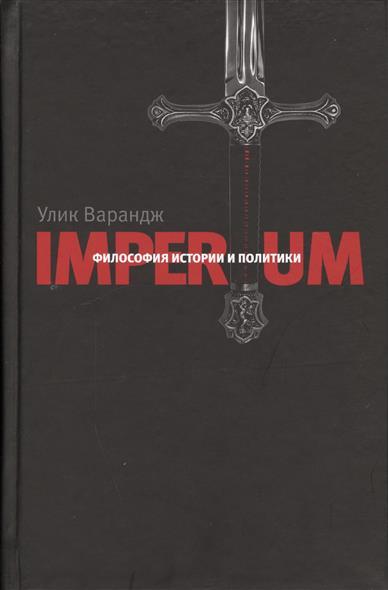 Улик Варандж Imperium. Философия истории и политики