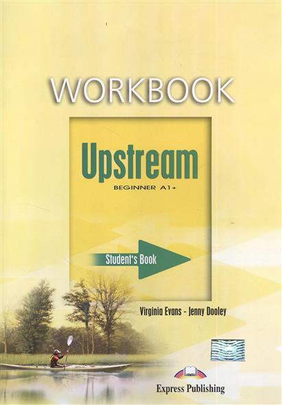 Evans V., Dooley J. Upstream Beginner A1+. Workbook evans v upstream c1 advanced workbook revised рабочая тетрадь