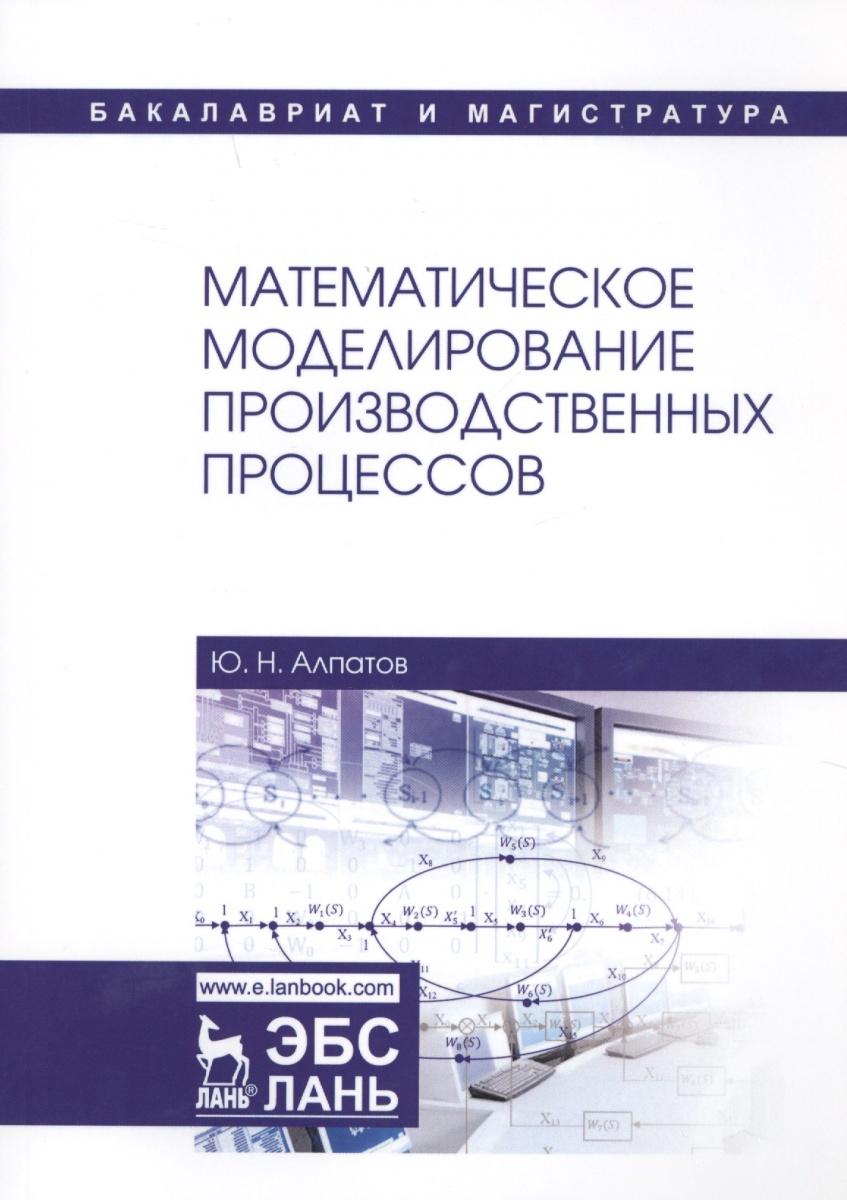 Алпатов Ю. Математическое моделирование производственных процессов эдуард зальцман математическое моделирование тепловых процессов в отливках и формах