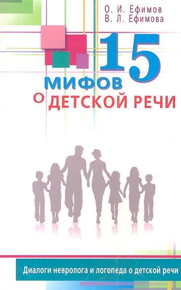 Ефимов О., Ефимова В. 15 мифов о детской речи. Диалоги невролога и логопеда о детской речи