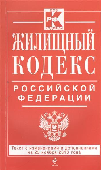 Жилищный кодекс Российской Федерации. Текст с изменениями и дополнениями на 25 ноября 2013 года
