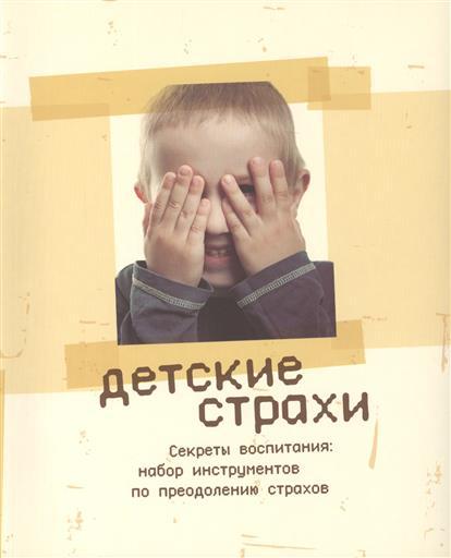 Детские страхи. Секреты воспитания: набор инструментов по преодолению страхов. 2-е издание