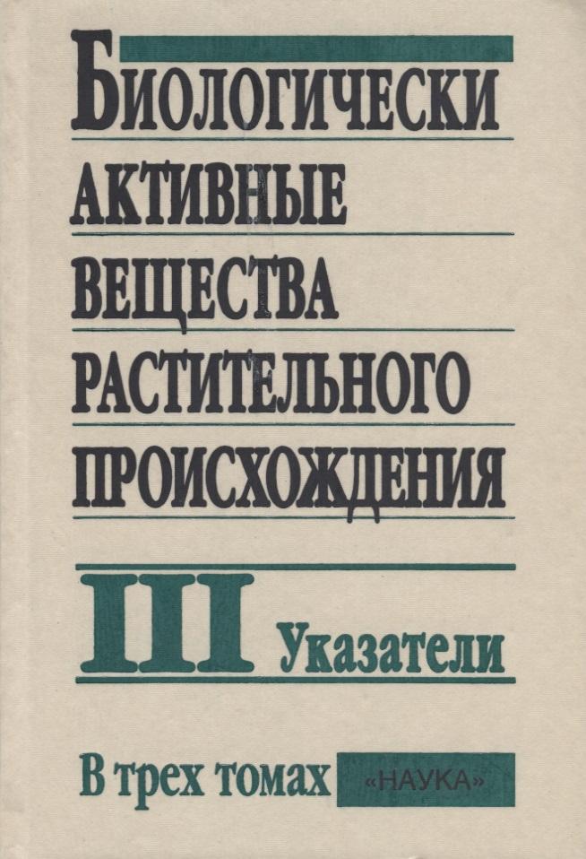 Биологически активные вещества растительного происхождения. В трех томах. Том III. Указатели