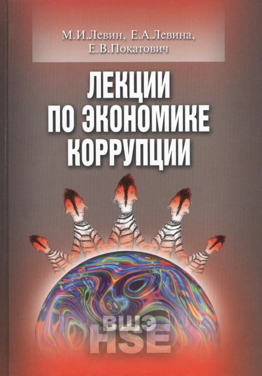 Левин М., Левина Е., Покатович Е. Лекции по экономике коррупции издательство иддк лекции по экономике