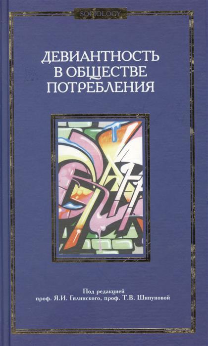 Гилинский Я., Шипунова Т. (ред.) Девиантность в обществе потребления. Коллективная монография.