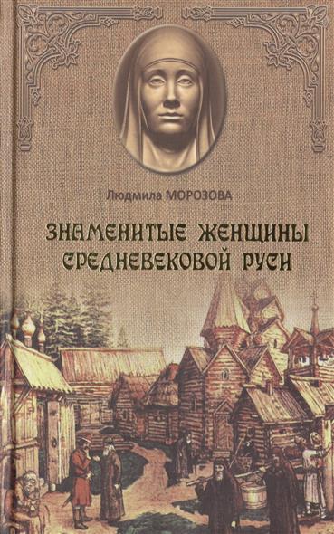 Морозова Л. Знаменитые женщины средневековой Руси людмила морозова великие и неизвестные женщины древней руси