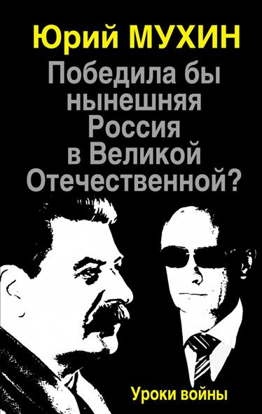 Мухин Ю. Победила бы нынешняя Россия в Великой Отечественной? Уроки войны ситников ю безлюдье