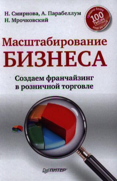 Смирнова Н., Парабеллум А., Мрочковский Н. Масштабирование бизнеса. Создаем франчайзинг в розничной торговле