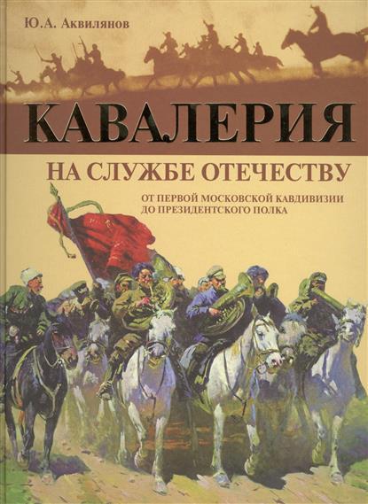 Аквилянов Ю. Кавалерия на службе Отечества. От Первой московской кавдивизии до Президентского полка