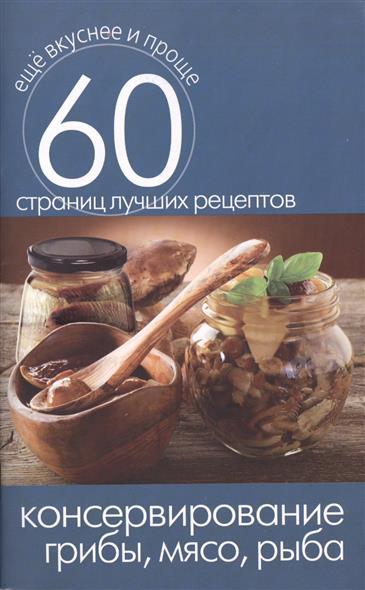 Консервирование. Грибы, мясо, рыба. 60 страниц лучших рецептов