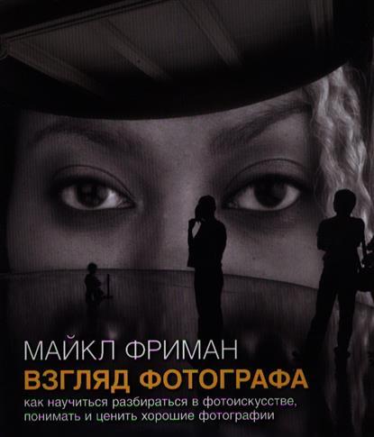 Фриман М. Взгляд фотографа. Как научиться разбираться в фотоискусстве, понимать и ценить хорошие фотографии