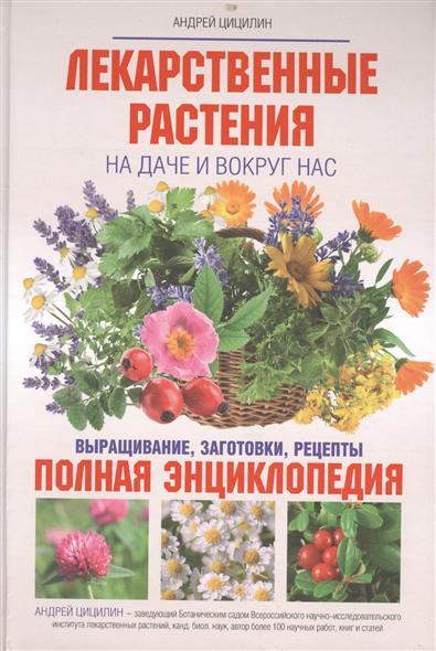 Лекарственные растения на даче и вокруг нас. Выращивание, заготовки, рецепты. Полная энциклопедия от Читай-город