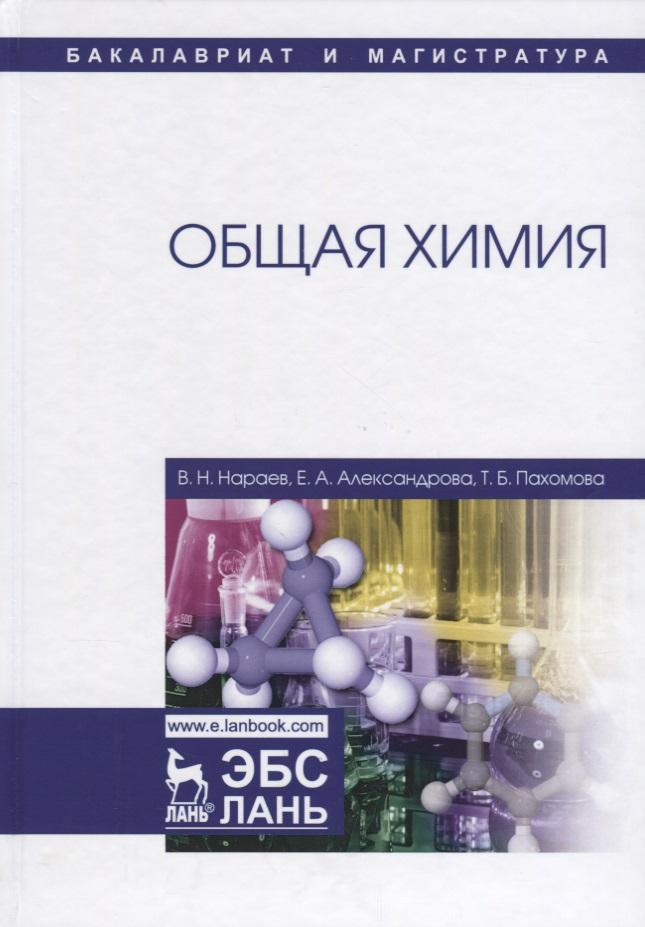 Нараев В., Александрова Е., Пахомова Т. Общая химия. Учебное пособие
