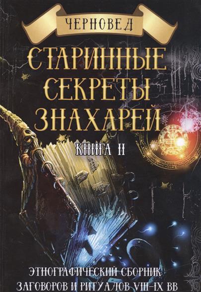 Черновед Старинные секреты знахарей. Книга 2 черновед книга ведуна книга viii волховникъ 2