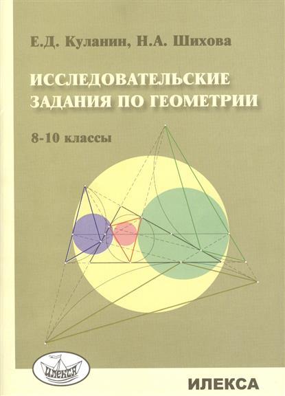 Куланин Е., Шихова Н. Исследовательские задания по геометрии. 8-10 классы куланин е федин с избранные задачи по геометрии треугольник